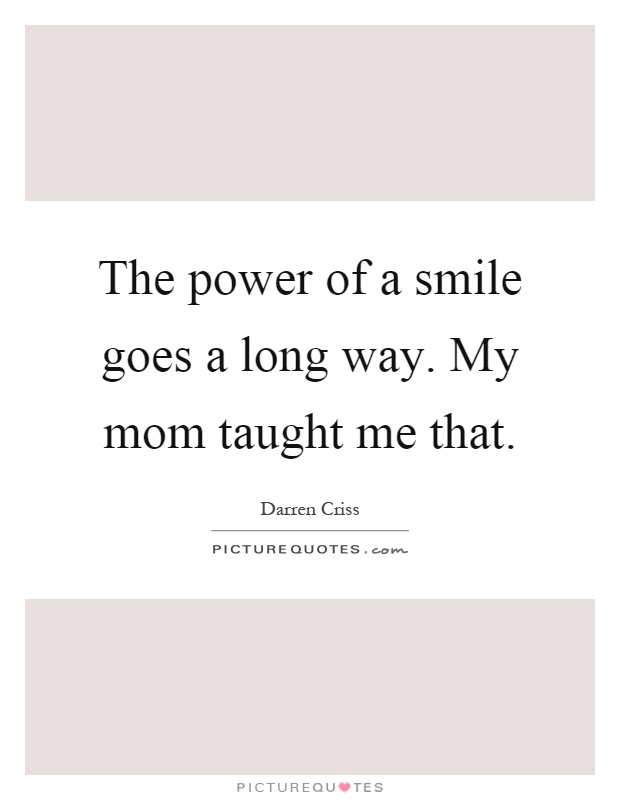 The power of a smile goes a long way. My mom taught me that Picture Quote #1