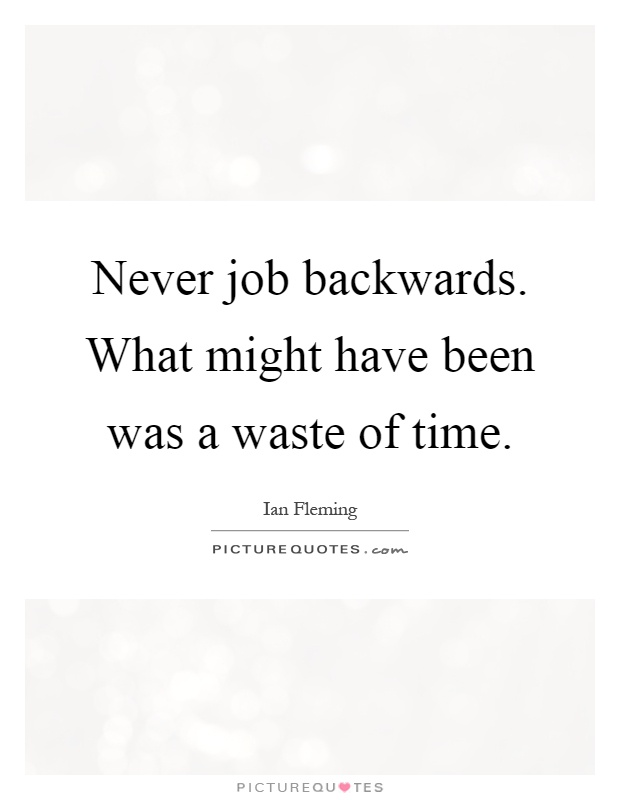 Never job backwards. What might have been was a waste of time Picture Quote #1