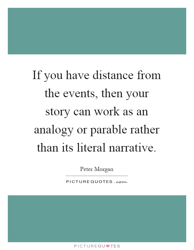 If you have distance from the events, then your story can work as an analogy or parable rather than its literal narrative Picture Quote #1