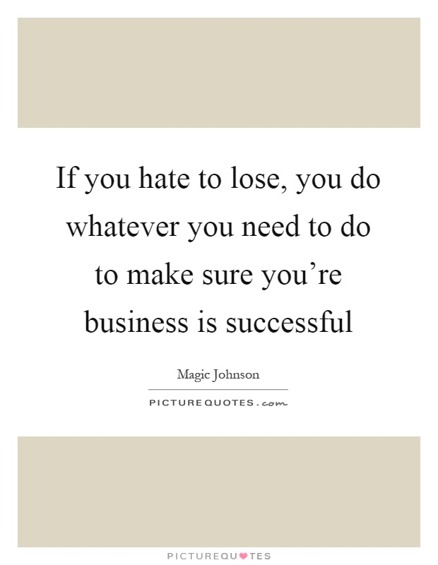 If you hate to lose, you do whatever you need to do to make sure you're business is successful Picture Quote #1