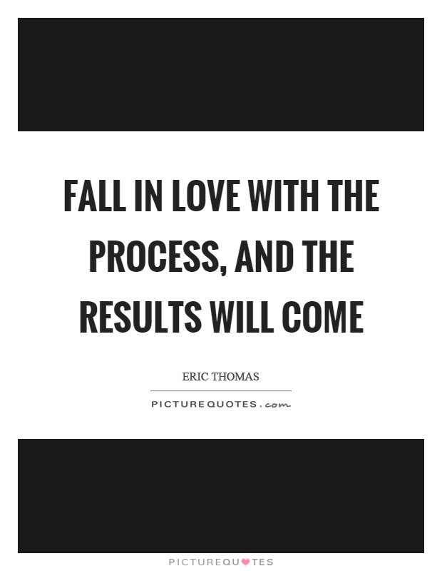 Fall in love with the process, and the results will come Picture Quote #1