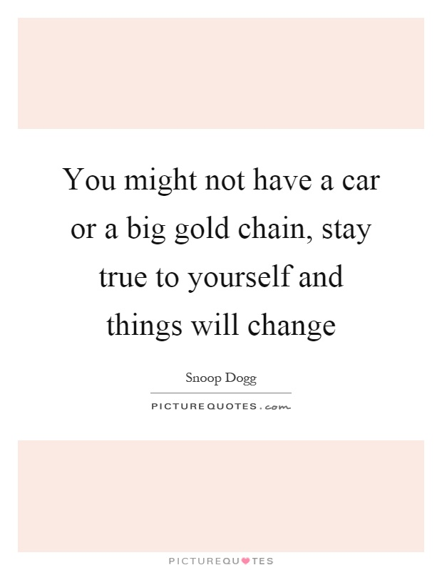 You might not have a car or a big gold chain, stay true to yourself and things will change Picture Quote #1