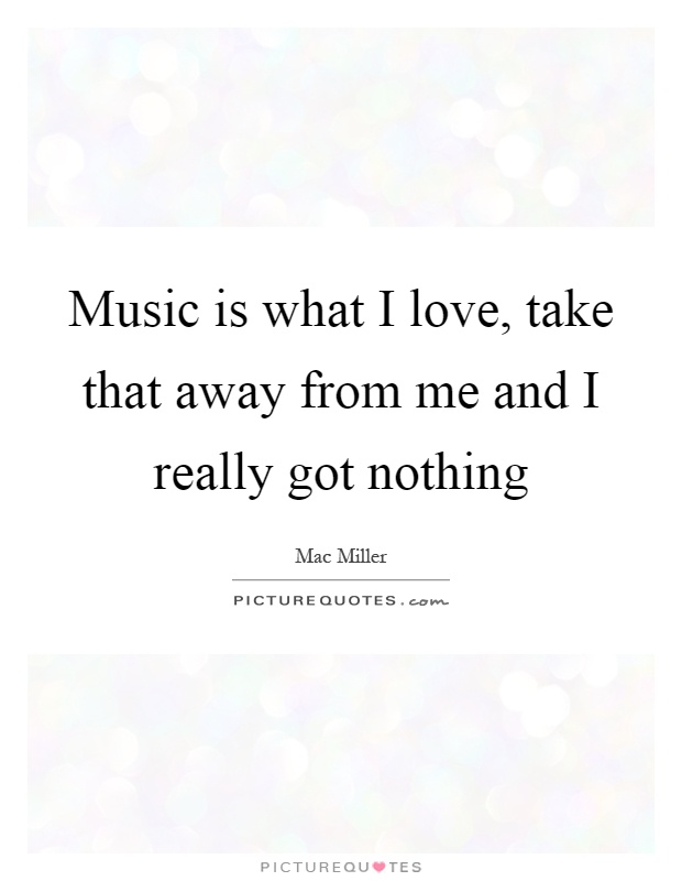 Music is what I love, take that away from me and I really got nothing Picture Quote #1