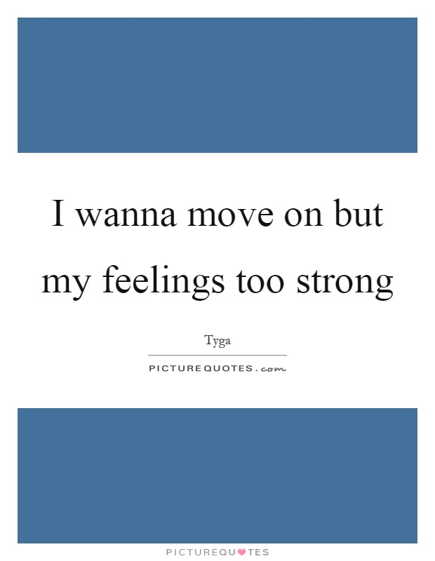 I wanna move on but my feelings too strong Picture Quote #1