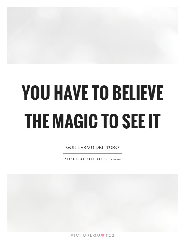 You have to believe the magic to see it Picture Quote #1