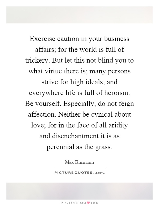 Exercise caution in your business affairs; for the world is full of trickery. But let this not blind you to what virtue there is; many persons strive for high ideals; and everywhere life is full of heroism. Be yourself. Especially, do not feign affection. Neither be cynical about love; for in the face of all aridity and disenchantment it is as perennial as the grass Picture Quote #1