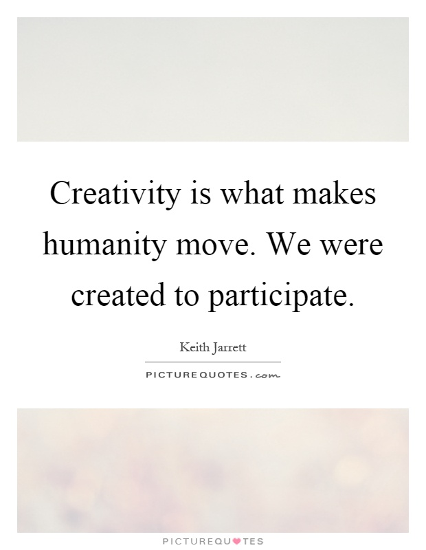Creativity is what makes humanity move. We were created to participate Picture Quote #1