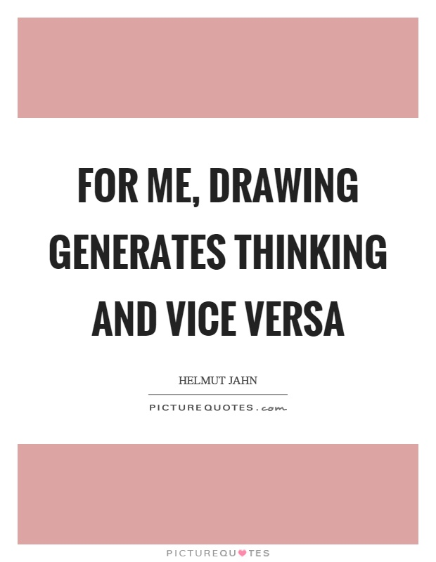 For me, drawing generates thinking and vice versa Picture Quote #1
