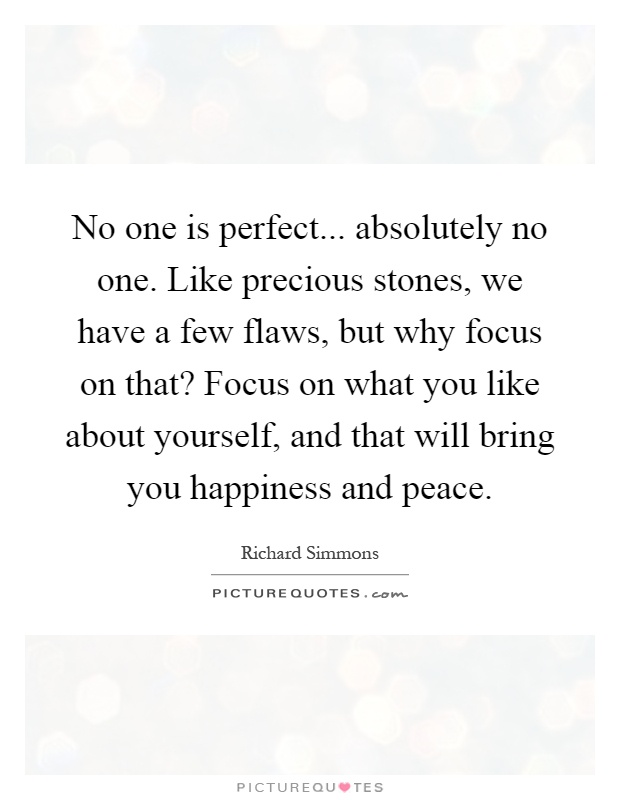 No one is perfect... absolutely no one. Like precious stones, we have a few flaws, but why focus on that? Focus on what you like about yourself, and that will bring you happiness and peace Picture Quote #1