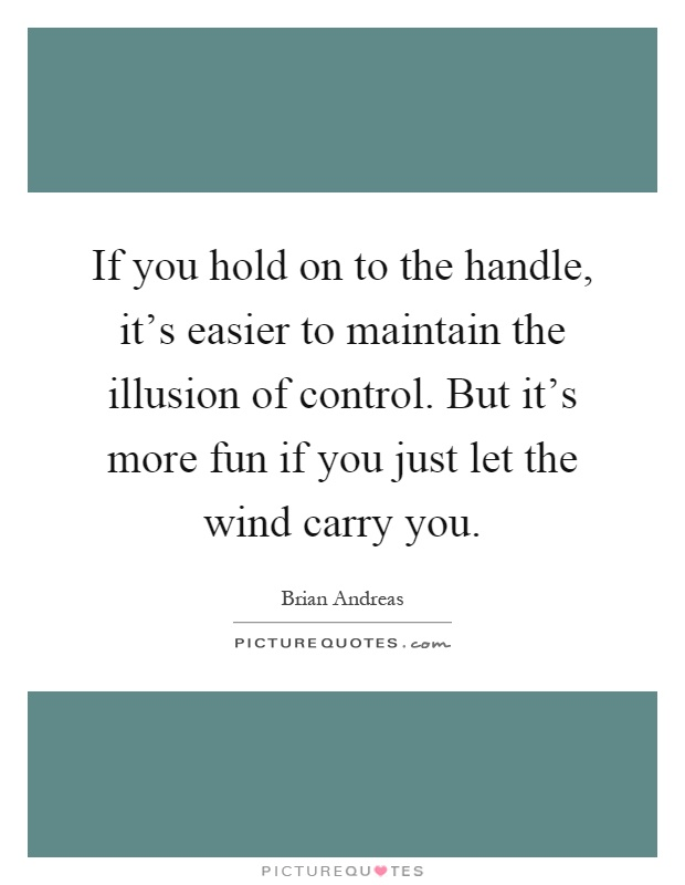 If you hold on to the handle, it's easier to maintain the illusion of control. But it's more fun if you just let the wind carry you Picture Quote #1