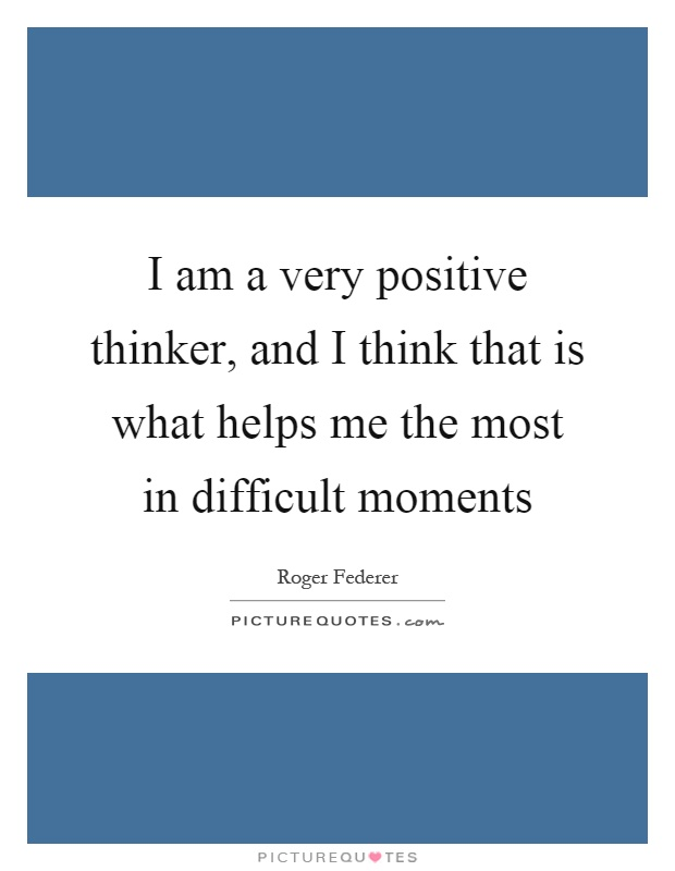 I am a very positive thinker, and I think that is what helps me the most in difficult moments Picture Quote #1