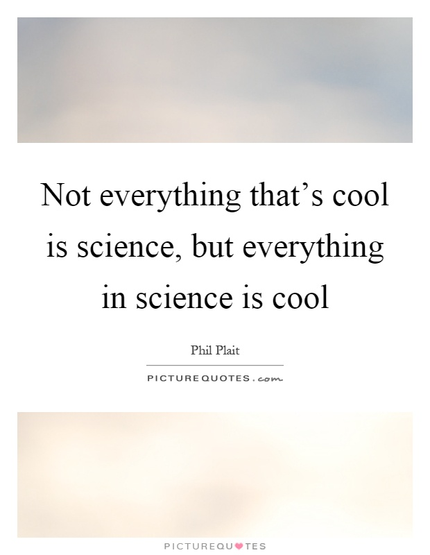 Not everything that's cool is science, but everything in science is cool Picture Quote #1
