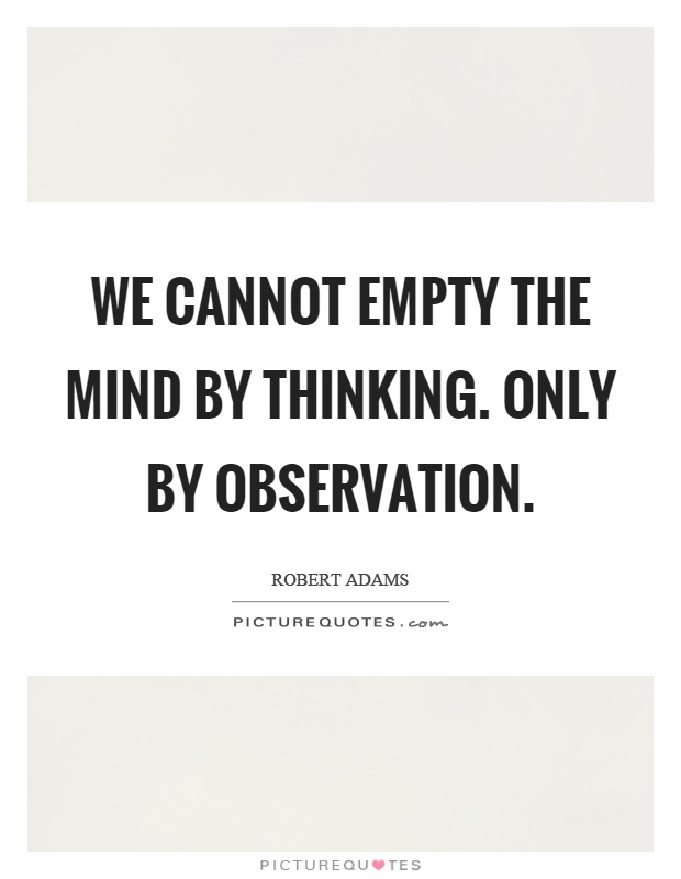 We cannot empty the mind by thinking. Only by observation Picture Quote #1
