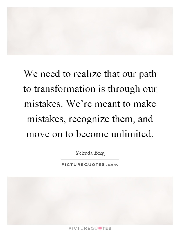 We need to realize that our path to transformation is through our mistakes. We're meant to make mistakes, recognize them, and move on to become unlimited Picture Quote #1