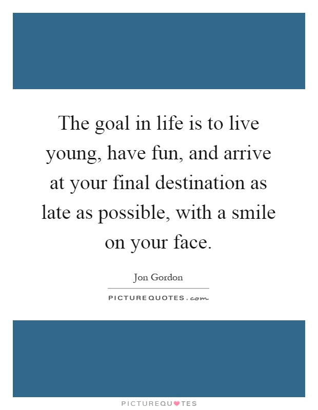 The goal in life is to live young, have fun, and arrive at your final destination as late as possible, with a smile on your face Picture Quote #1