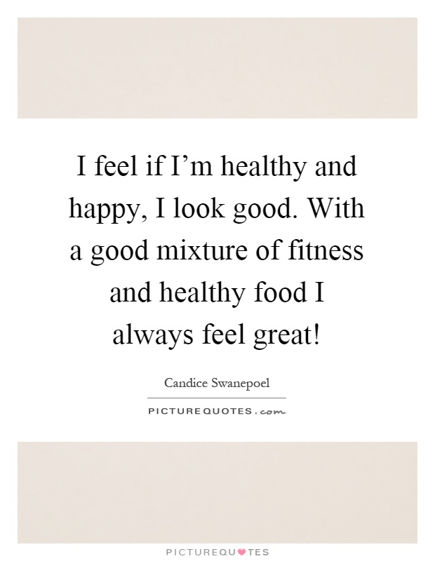 I feel if I'm healthy and happy, I look good. With a good mixture of fitness and healthy food I always feel great! Picture Quote #1