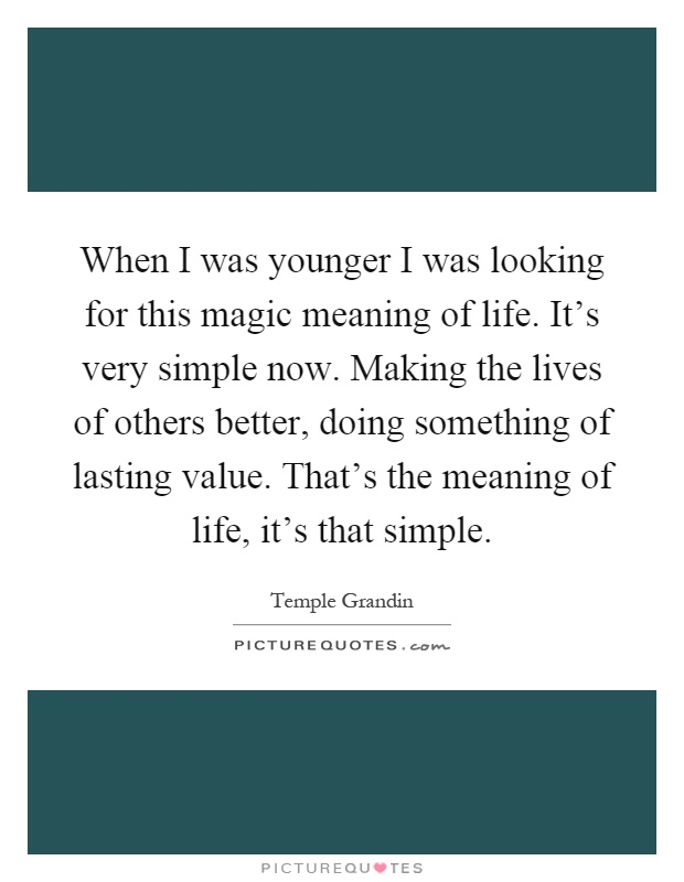 When I was younger I was looking for this magic meaning of life. It's very simple now. Making the lives of others better, doing something of lasting value. That's the meaning of life, it's that simple Picture Quote #1