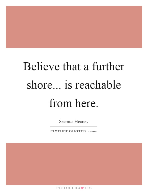 Believe that a further shore... is reachable from here Picture Quote #1