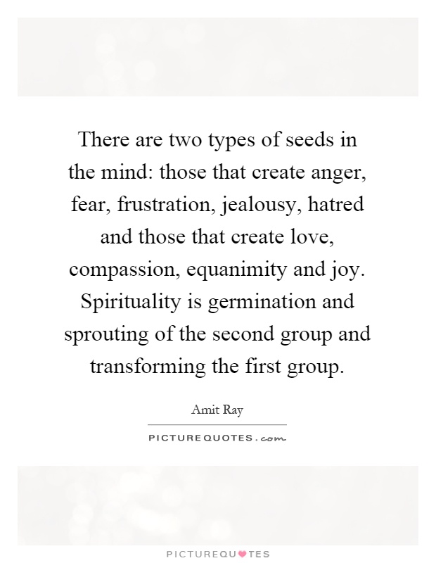 There are two types of seeds in the mind: those that create anger, fear, frustration, jealousy, hatred and those that create love, compassion, equanimity and joy. Spirituality is germination and sprouting of the second group and transforming the first group Picture Quote #1