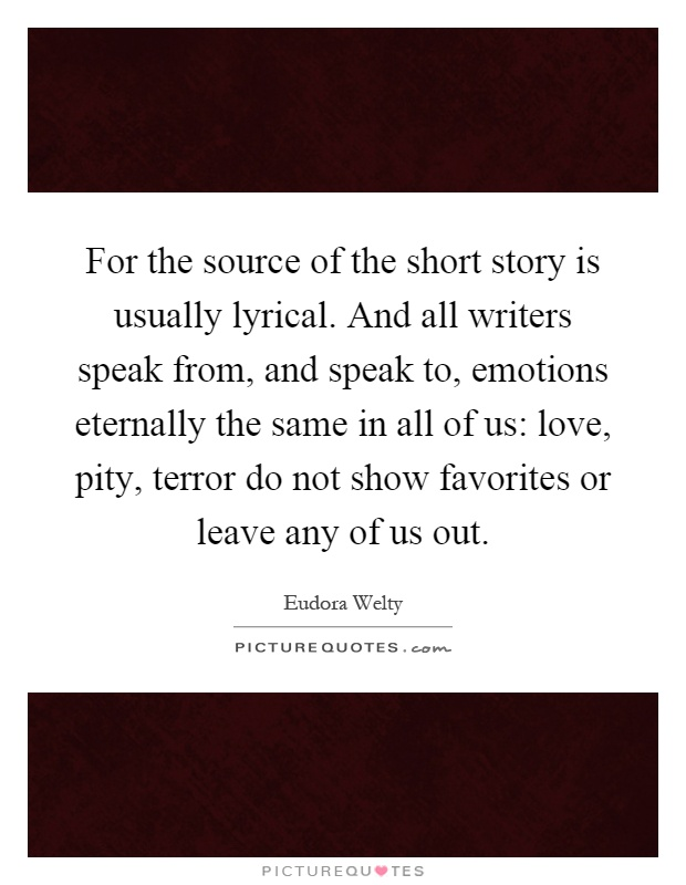 For the source of the short story is usually lyrical. And all writers speak from, and speak to, emotions eternally the same in all of us: love, pity, terror do not show favorites or leave any of us out Picture Quote #1