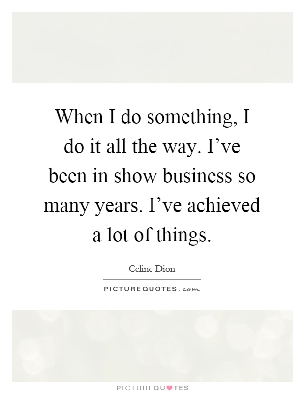 When I do something, I do it all the way. I've been in show business so many years. I've achieved a lot of things Picture Quote #1