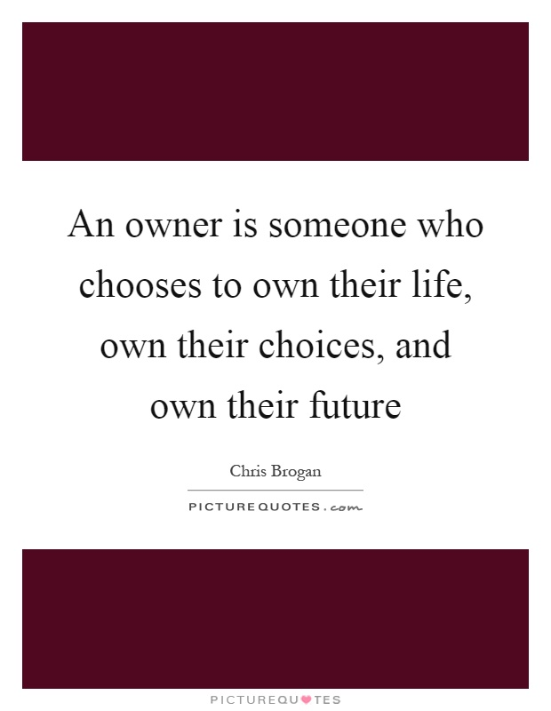 An owner is someone who chooses to own their life, own their choices, and own their future Picture Quote #1
