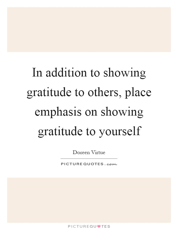 In addition to showing gratitude to others, place emphasis on showing gratitude to yourself Picture Quote #1
