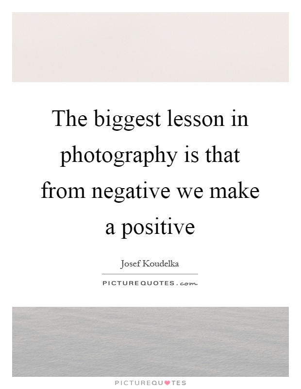 The biggest lesson in photography is that from negative we make a positive Picture Quote #1