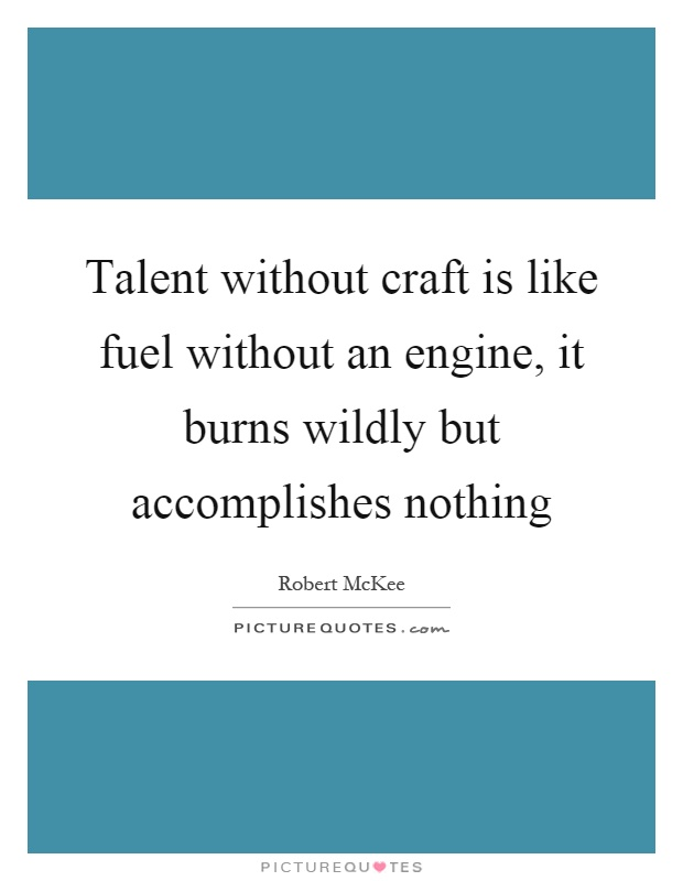 Talent without craft is like fuel without an engine, it burns wildly but accomplishes nothing Picture Quote #1