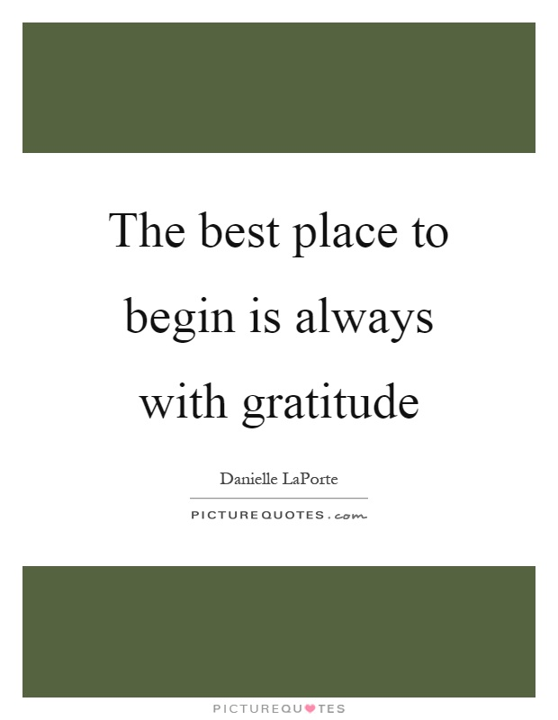 The best place to begin is always with gratitude Picture Quote #1