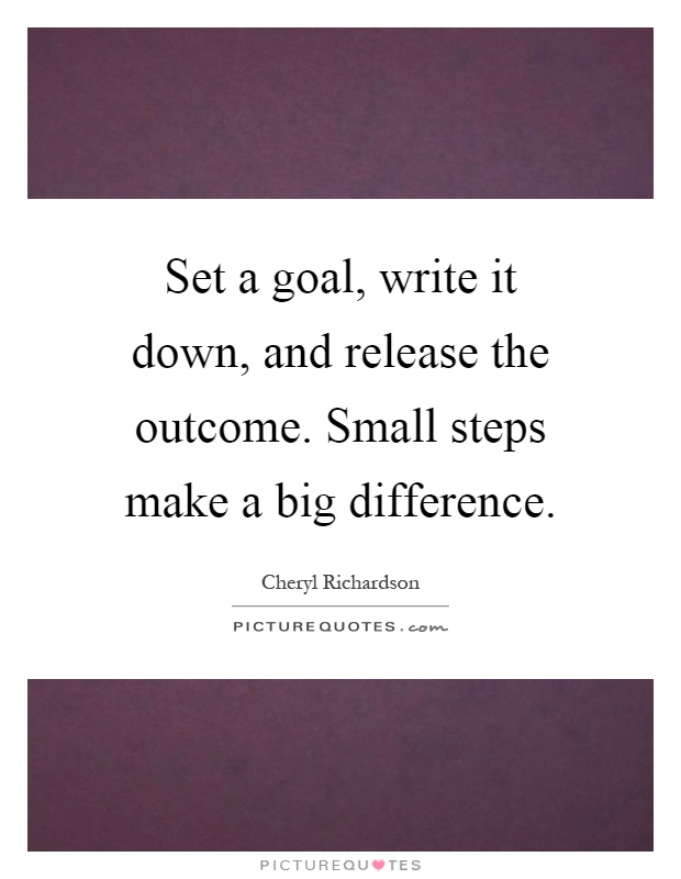 Set a goal, write it down, and release the outcome. Small steps make a big difference Picture Quote #1