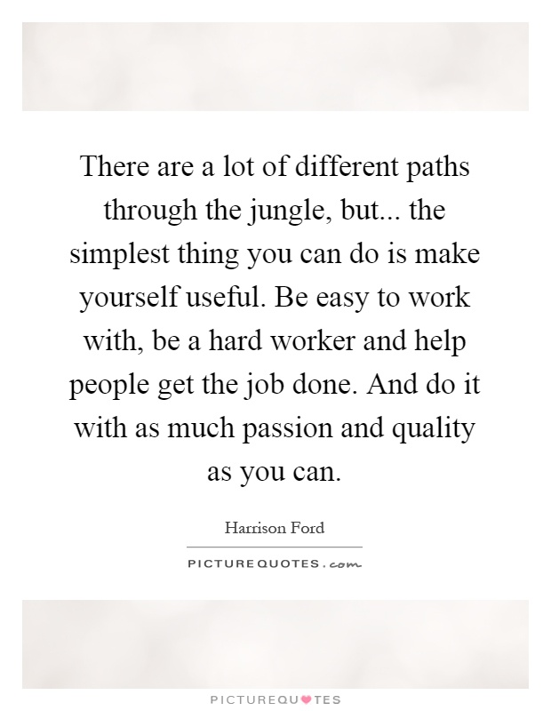 There are a lot of different paths through the jungle, but... the simplest thing you can do is make yourself useful. Be easy to work with, be a hard worker and help people get the job done. And do it with as much passion and quality as you can Picture Quote #1