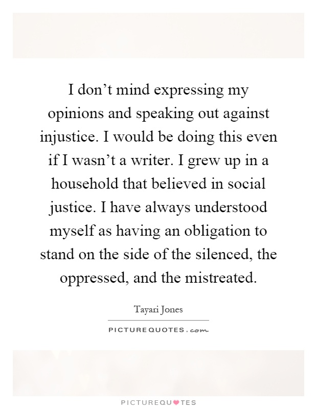 I don't mind expressing my opinions and speaking out against injustice. I would be doing this even if I wasn't a writer. I grew up in a household that believed in social justice. I have always understood myself as having an obligation to stand on the side of the silenced, the oppressed, and the mistreated Picture Quote #1