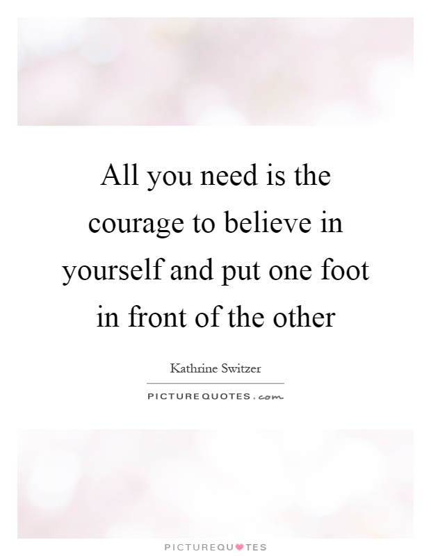 All you need is the courage to believe in yourself and put one...   Picture Quotes