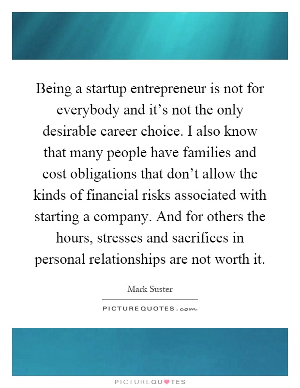 Being a startup entrepreneur is not for everybody and it's not the only desirable career choice. I also know that many people have families and cost obligations that don't allow the kinds of financial risks associated with starting a company. And for others the hours, stresses and sacrifices in personal relationships are not worth it Picture Quote #1