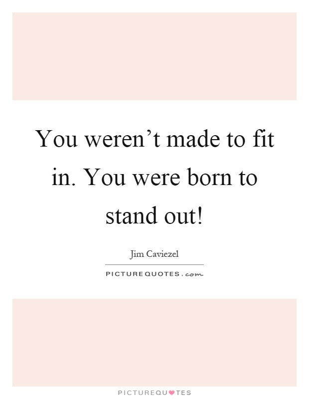 You weren't made to fit in. You were born to stand out! Picture Quote #1