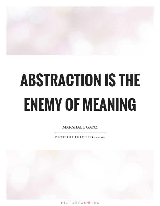 Abstraction is the enemy of meaning Picture Quote #1