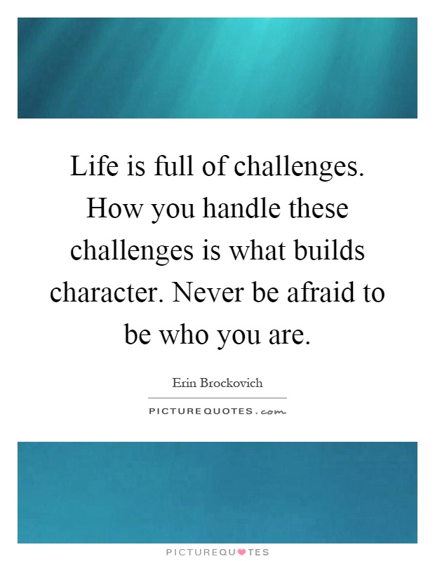 Life is full of challenges. How you handle these challenges is what builds character. Never be afraid to be who you are Picture Quote #1