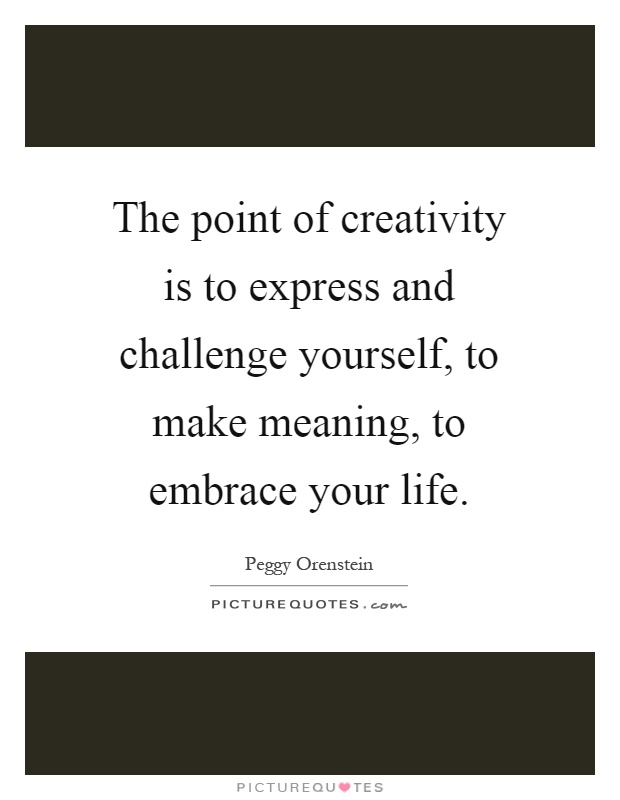 The point of creativity is to express and challenge yourself, to make meaning, to embrace your life Picture Quote #1