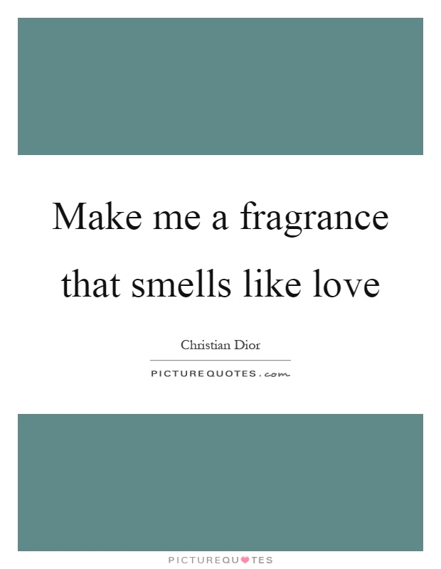 Make me a fragrance that smells like love Picture Quote #1