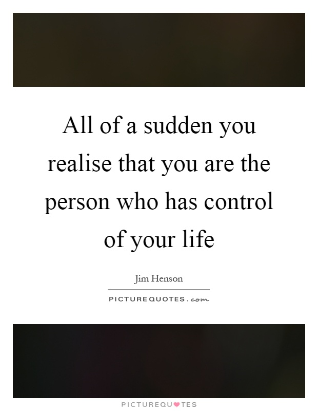 All of a sudden you realise that you are the person who has control of your life Picture Quote #1