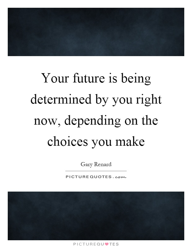 Your future is being determined by you right now, depending on the choices you make Picture Quote #1