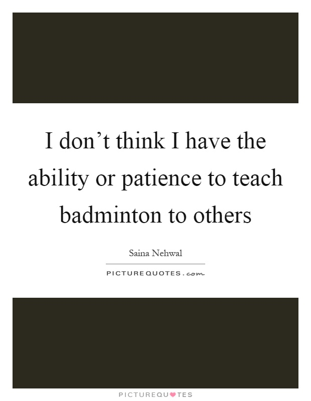 I don't think I have the ability or patience to teach badminton to others Picture Quote #1