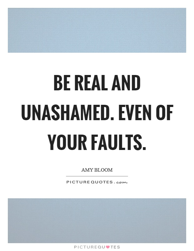 Be real and unashamed. Even of your faults Picture Quote #1