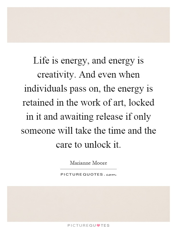 Life is energy, and energy is creativity. And even when individuals pass on, the energy is retained in the work of art, locked in it and awaiting release if only someone will take the time and the care to unlock it Picture Quote #1