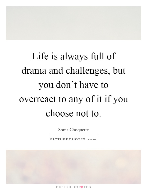 Life is always full of drama and challenges, but you don't have to overreact to any of it if you choose not to Picture Quote #1