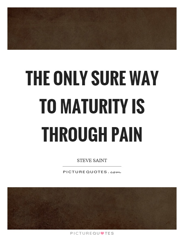 The only sure way to maturity is through pain Picture Quote #1
