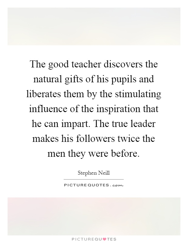 The good teacher discovers the natural gifts of his pupils and liberates them by the stimulating influence of the inspiration that he can impart. The true leader makes his followers twice the men they were before Picture Quote #1