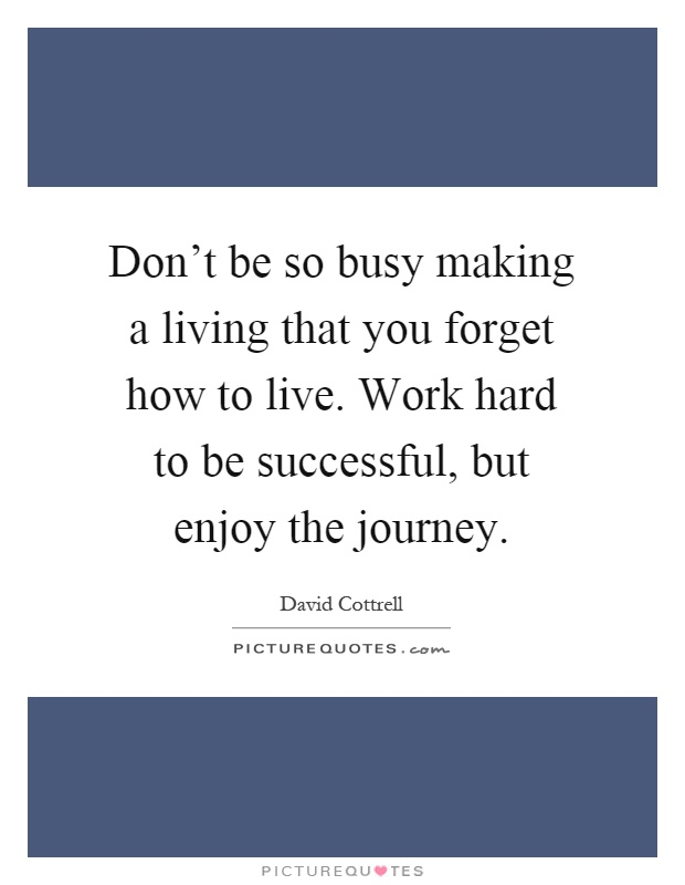 Don't be so busy making a living that you forget how to live. Work hard to be successful, but enjoy the journey Picture Quote #1
