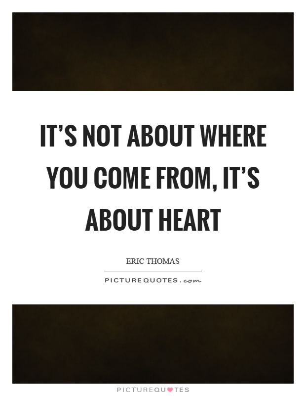 It's not about where you come from, it's about heart Picture Quote #1